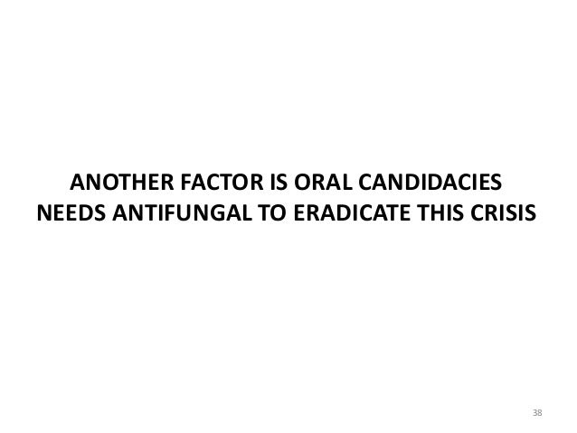 ANOTHER FACTOR IS ORAL CANDIDACIES NEEDS ANTIFUNGAL TO ERADICATE THIS CRISIS 38