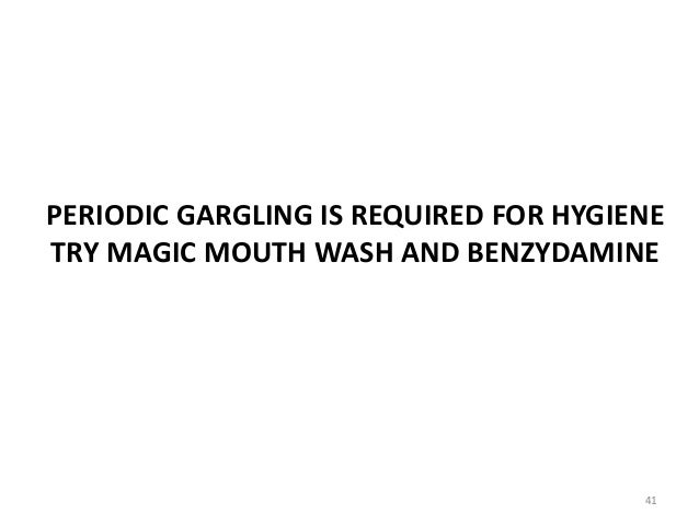 PERIODIC GARGLING IS REQUIRED FOR HYGIENE TRY MAGIC MOUTH WASH AND BENZYDAMINE 41