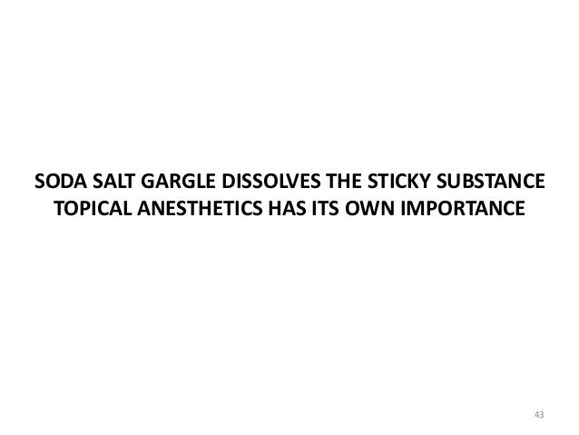 SODA SALT GARGLE DISSOLVES THE STICKY SUBSTANCE TOPICAL ANESTHETICS HAS ITS OWN IMPORTANCE 43