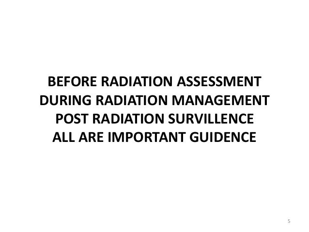 BEFORE RADIATION ASSESSMENT DURING RADIATION MANAGEMENT POST RADIATION SURVILLENCE ALL ARE IMPORTANT GUIDENCE 5