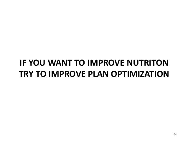IF YOU WANT TO IMPROVE NUTRITON TRY TO IMPROVE PLAN OPTIMIZATION 64