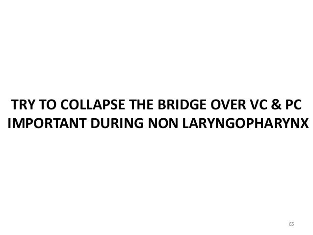 TRY TO COLLAPSE THE BRIDGE OVER VC & PC IMPORTANT DURING NON LARYNGOPHARYNX 65