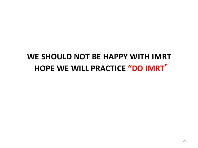 """WE SHOULD NOT BE HAPPY WITH IMRT HOPE WE WILL PRACTICE """"DO IMRT"""" 79"""
