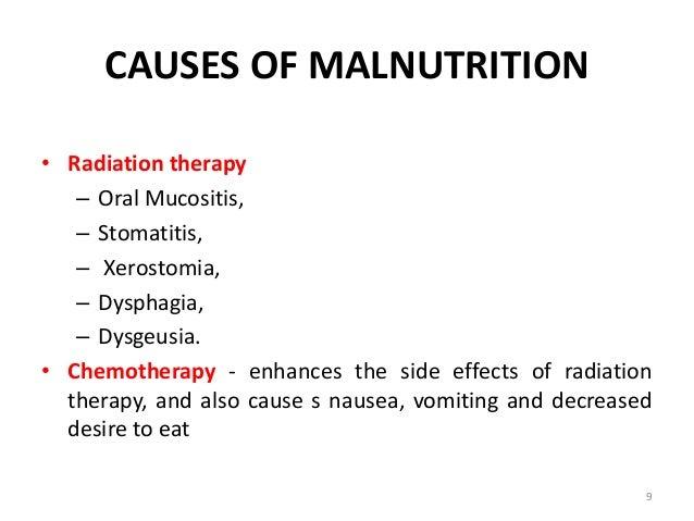 CAUSES OF MALNUTRITION • Radiation therapy – Oral Mucositis, – Stomatitis, – Xerostomia, – Dysphagia, – Dysgeusia. • Chemo...