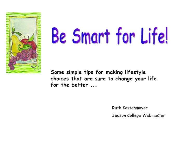 Be Smart for Life! Some simple tips for making lifestyle choices that are sure to change your life for the better ... Ruth...