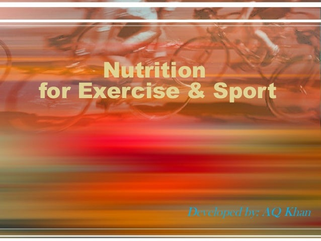 Nutrition for Exercise & Sport Developed by: AQ Khan