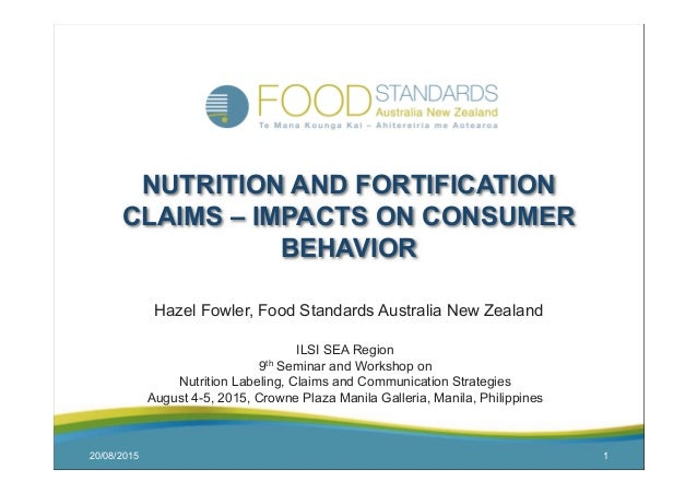 20/08/2015 1 NUTRITION AND FORTIFICATION CLAIMS – IMPACTS ON CONSUMER BEHAVIOR Hazel Fowler, Food Standards Australia New ...