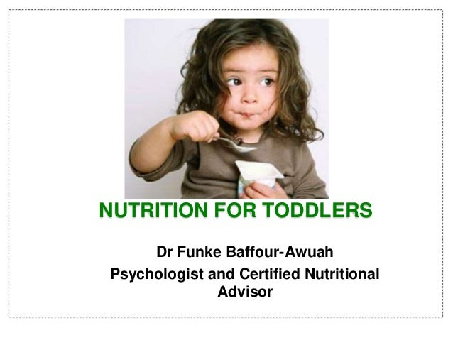 Dr Funke Baffour-Awuah Psychologist and Certified Nutritional Advisor NUTRITION FOR TODDLERS
