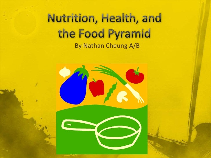 Nutrition, Health, and the Food Pyramid<br />By Nathan Cheung A/B<br />