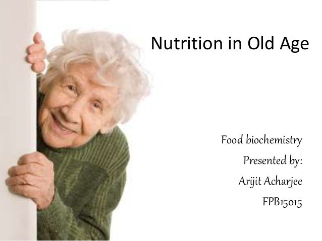 Nutrition in Old Age Food biochemistry Presented by: Arijit Acharjee FPB15015