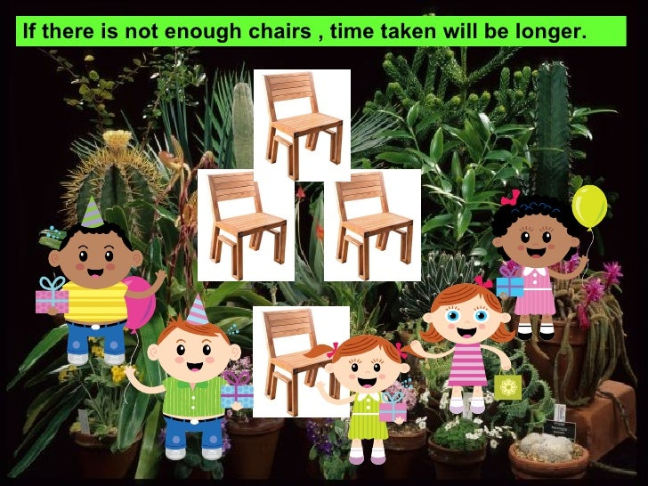 If there is not enough chairs , time taken will be longer.
