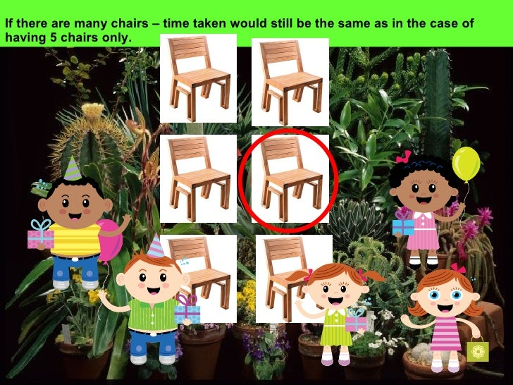 If there are many chairs – time taken would still be the same as in the case of having 5 chairs only.