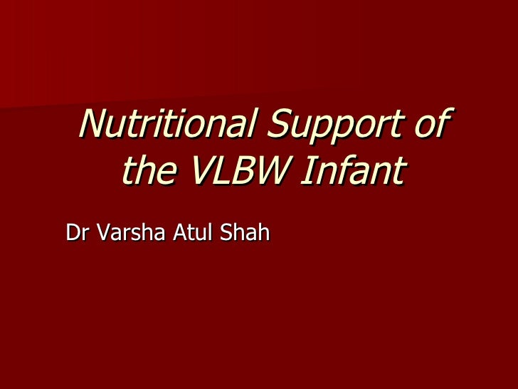 Nutritional Support of  the VLBW InfantDr Varsha Atul Shah