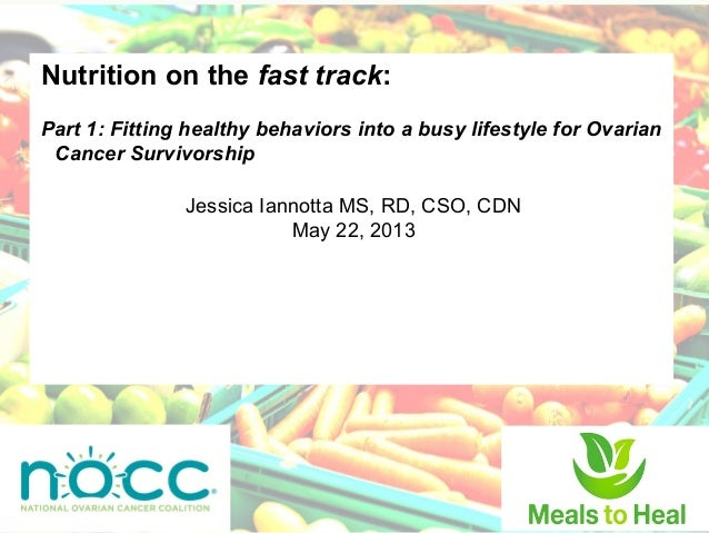 Nutrition on the fast track:Part 1: Fitting healthy behaviors into a busy lifestyle for OvarianCancer SurvivorshipJessica ...