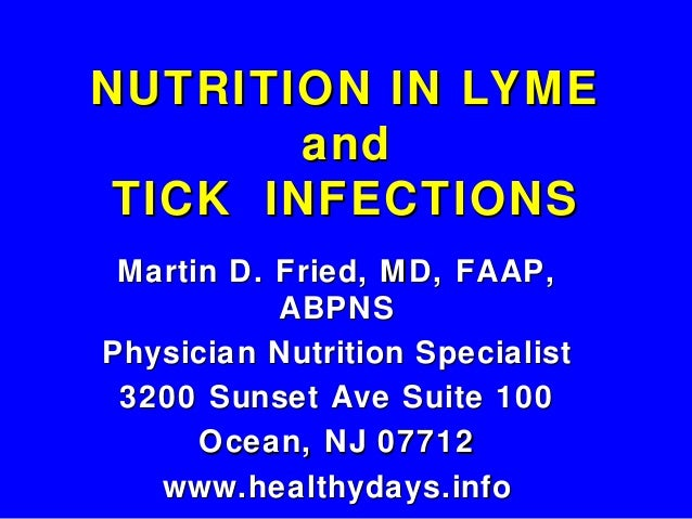 NUTRITION IN LYME        and TICK INFECTIONS Martin D. Fried, MD, FAAP,           ABPNSPhysician Nutrition Specialist 3200...