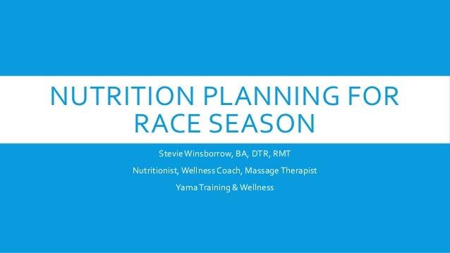NUTRITION PLANNING FOR RACE SEASON Stevie Winsborrow, BA, DTR, RMT Nutritionist, Wellness Coach, Massage Therapist Yama Tr...