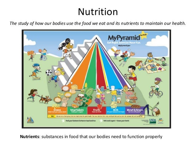 Nutrition The study of how our bodies use the food we eat and its nutrients to maintain our health. Nutrients: substances ...