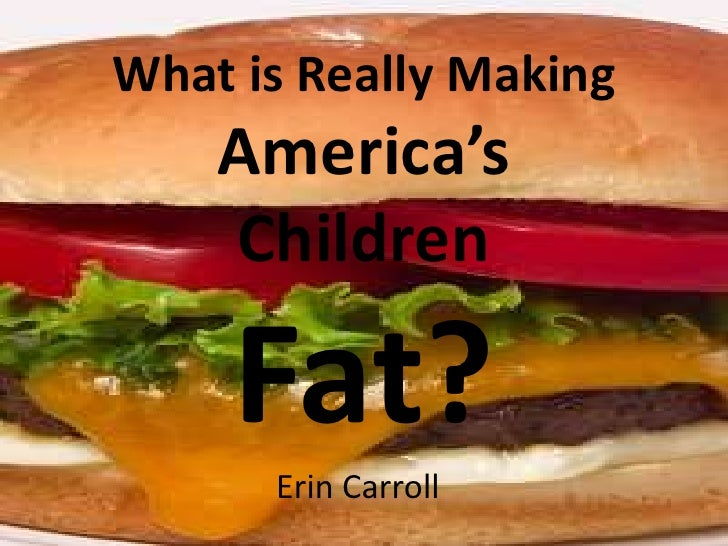What is Really Making America's Children Fat? <br />Erin Carroll<br />