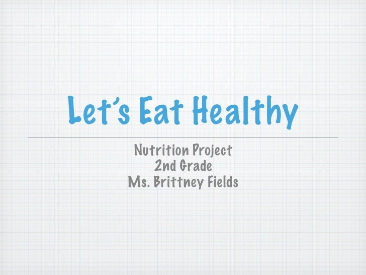 Let's Eat Healthy     Nutrition Project         2nd Grade     Ms. Brittney Fields