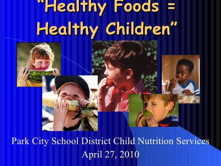 """ Healthy Foods =  Healthy Children""  Park City School District Child Nutrition Services April 27, 2010"