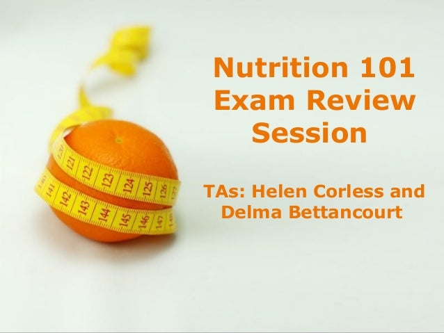 Nutrition 101        Exam Review          Session      TAs: Helen Corless and       Delma BettancourtPowerpoint Templates ...