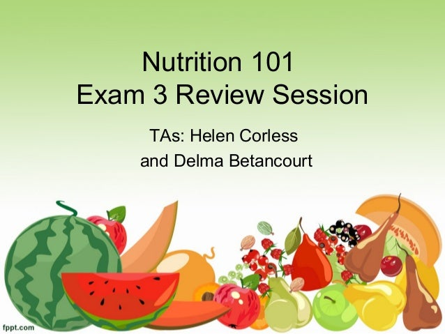 Nutrition 101Exam 3 Review Session     TAs: Helen Corless    and Delma Betancourt