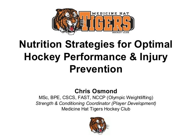 Nutrition Strategies for Optimal Hockey Performance & Injury Prevention Chris Osmond MSc, BPE, CSCS, FAST, NCCP (Olympic W...