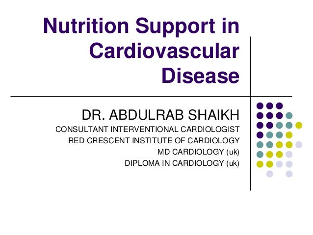 Nutrition Support in     Cardiovascular            Disease      DR. ABDULRAB SHAIKH CONSULTANT INTERVENTIONAL CARDIOLOGIST...