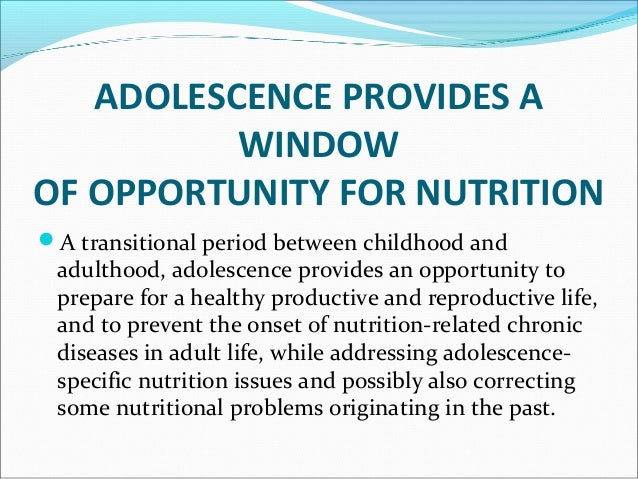 ADOLESCENCEADOLESCENCE There is potential for correcting nutritional inadequacies and perhaps even for catch-up growth I...