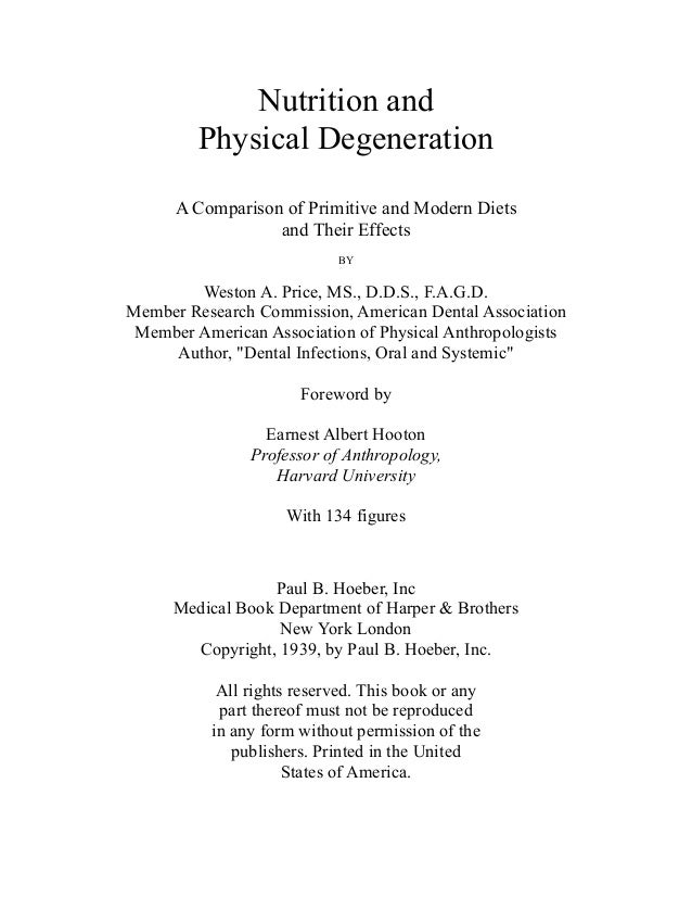 Nutrition andPhysical DegenerationA Comparison of Primitive and Modern Dietsand Their EffectsBYWeston A. Price, MS., D.D.S...