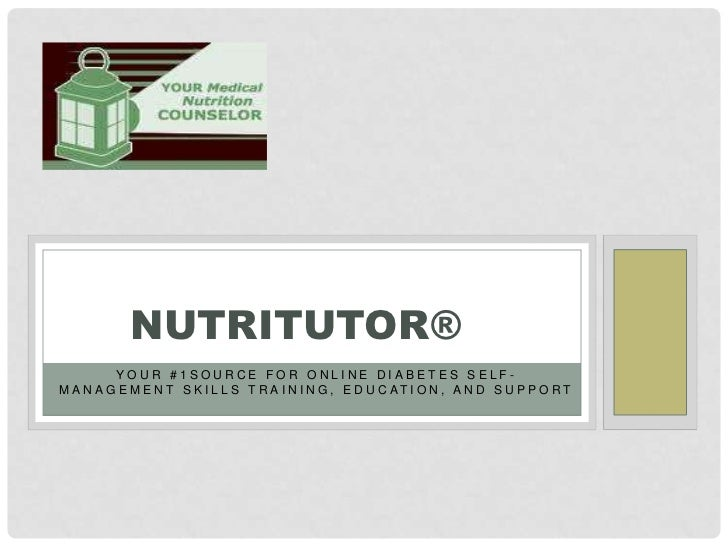 NUTRITUTOR®         YOUR #1SOURCE FOR ONLINE DIABETES SELF-M A N A G E M E N T S K I L L S T R A I N I N G , E D U C AT I ...