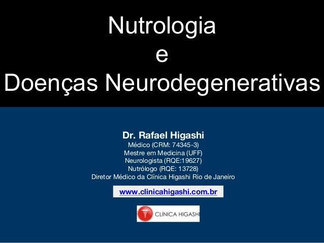 Nutrologia e Doenças Neurodegenerativas Dr. Rafael Higashi Médico (CRM: 74345-3) Mestre em Medicina (UFF) Neurologista (RQ...