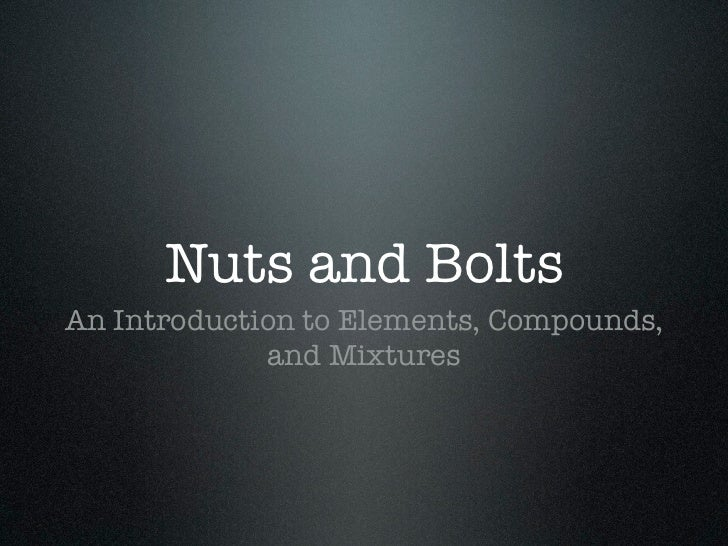 Nuts and BoltsAn Introduction to Elements, Compounds,             and Mixtures