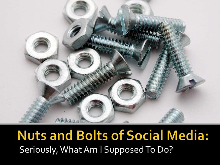 Nuts and Bolts of Social Media:<br />Seriously, What Am I Supposed To Do?<br />