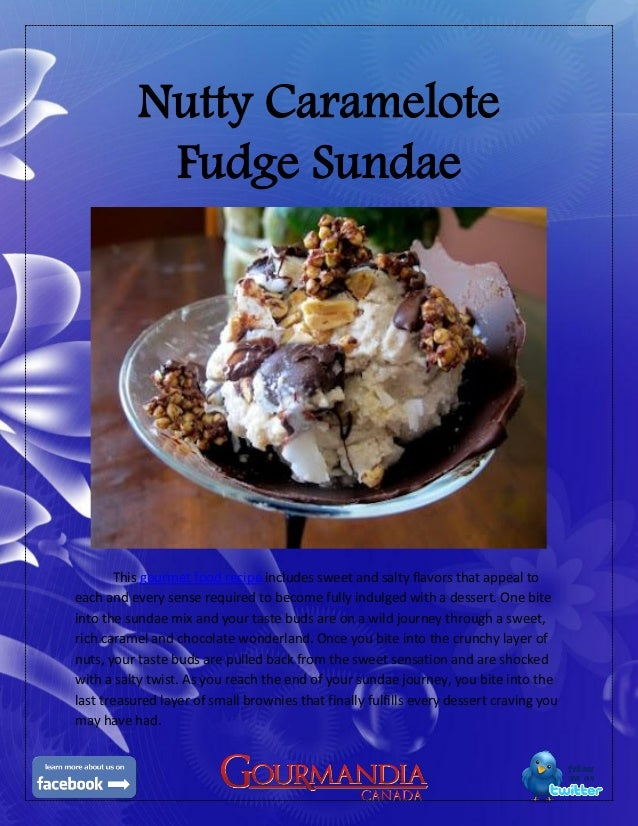 Nutty CarameloteFudge SundaeThis gourmet food recipe includes sweet and salty flavors that appeal toeach and every sense r...
