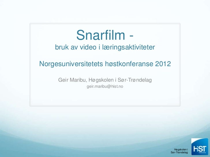 Snarfilm -    bruk av video i læringsaktiviteterNorgesuniversitetets høstkonferanse 2012     Geir Maribu, Høgskolen i Sør-...