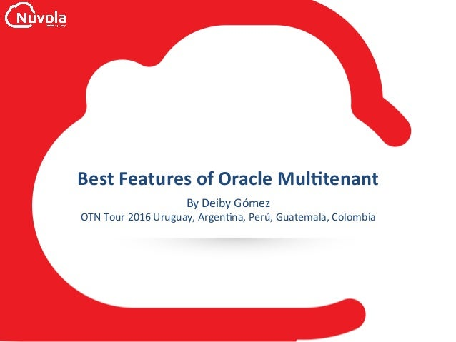 Best	Features	of	Oracle	Mul0tenant	 By	Deiby	Gómez	 OTN	Tour	2016	Uruguay,	Argen<na,	Perú,	Guatemala,	Colombia