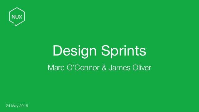 Design Sprints Marc O'Connor & James Oliver 24 May 2018