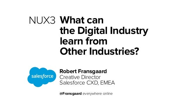What can  the Digital Industry  learn from  Other Industries?  Robert Fransgaard  Creative Director  Salesforce CXD, EMEA ...