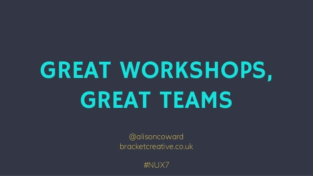 @alisoncoward bracketcreative.co.uk #NUX7 GREAT WORKSHOPS, GREAT TEAMS