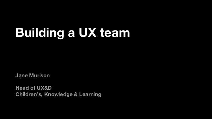 Building a UX team <ul><li>Jane Murison </li></ul><ul><li>Head of UX&D </li></ul><ul><li>Children's, Knowledge & Learning ...