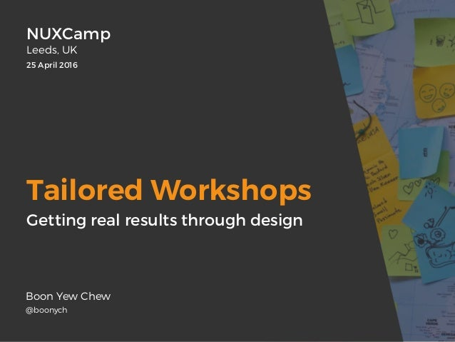 Tailored Workshops Boon Yew Chew @boonych NUXCamp Leeds, UK 25 April 2016 Getting real results through design