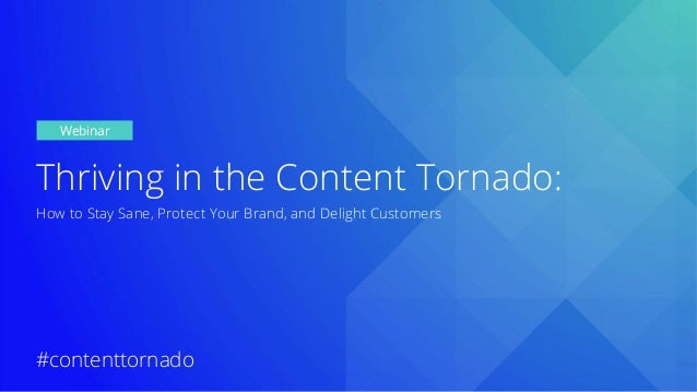 Thriving in the Content Tornado: How to Stay Sane, Protect Your Brand, and Delight Customers Webinar #contenttornado