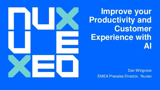 Improve your Productivity and Customer Experience with AI Dan Wingrove EMEA Presales Director, Nuxeo