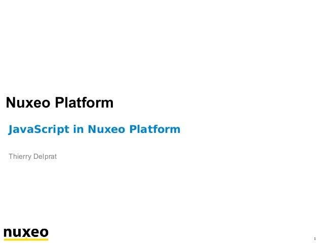 Nuxeo Platform JavaScript in Nuxeo Platform Thierry Delprat  1