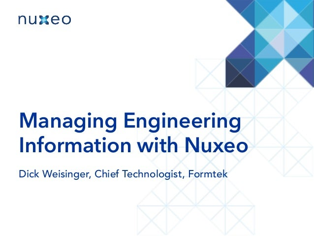 Managing Engineering Information with Nuxeo Dick Weisinger, Chief Technologist, Formtek
