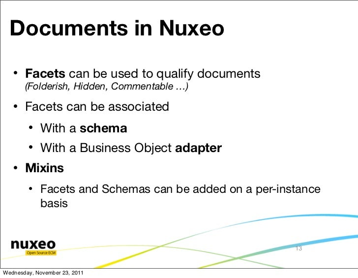 Documents in Nuxeo      Facets can be used to qualify documents       (Folderish, Hidden, Commentable …)      Facets can...
