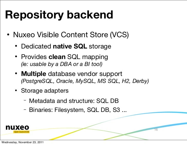 Repository backend      Nuxeo Visible Content Store (VCS)           Dedicated native SQL storage           Provides cle...