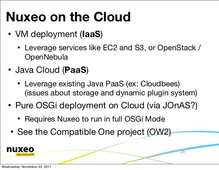 Nuxeo on the Cloud       VM deployment (IaaS)           Leverage services like EC2 and S3, or OpenStack /            Ope...