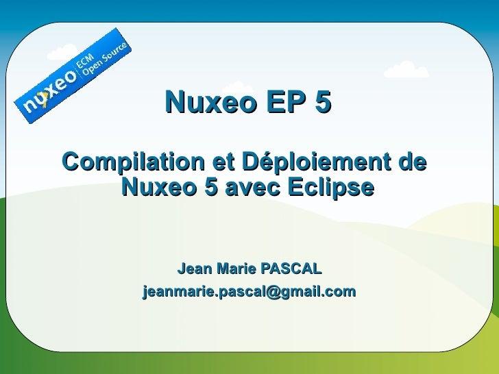 Nuxeo EP 5 Compilation et Déploiement de    Nuxeo 5 avec Eclipse             Jean Marie PASCAL       jeanmarie.pascal@gmai...